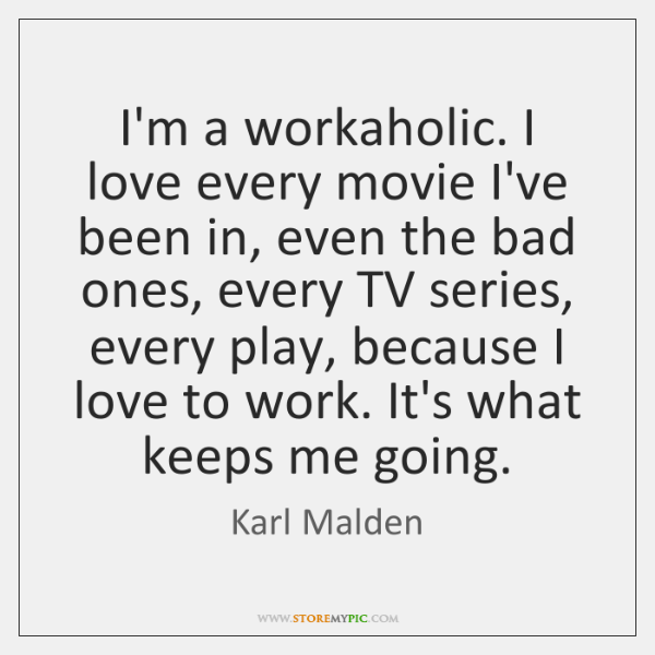 I'm a workaholic. I love every movie I've been in, even the ...