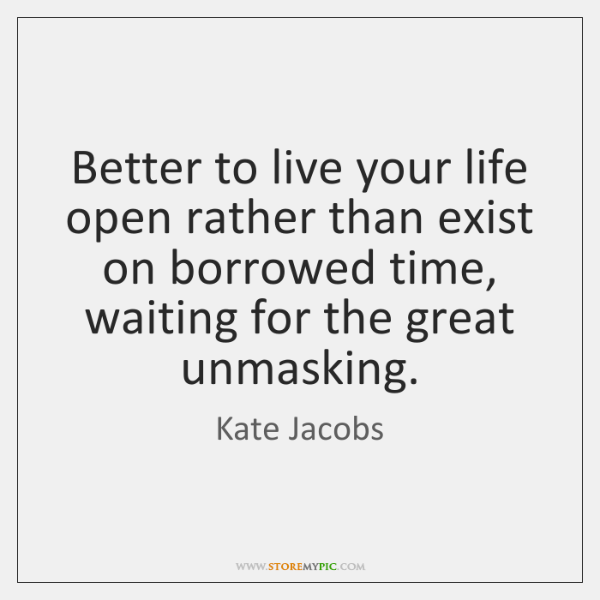 Better to live your life open rather than exist on borrowed time, ...