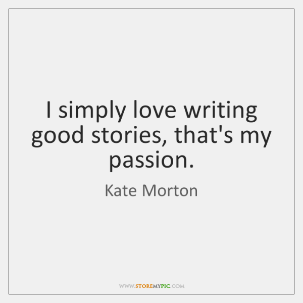 I simply love writing good stories, that's my passion