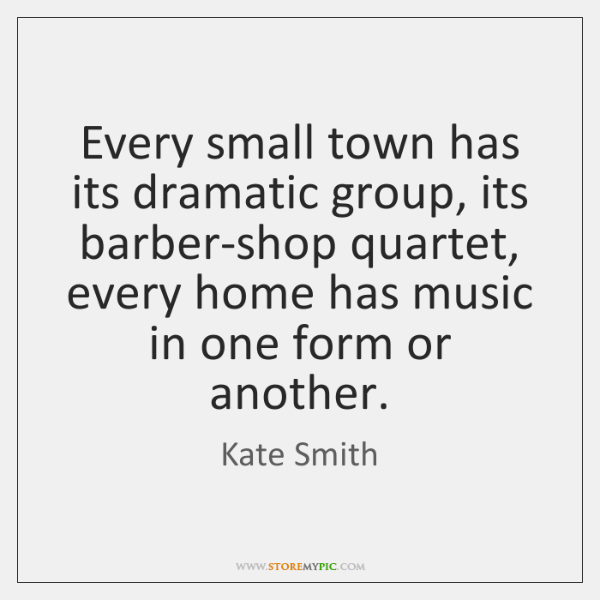 Every small town has its dramatic group, its barber-shop quartet, every home ...