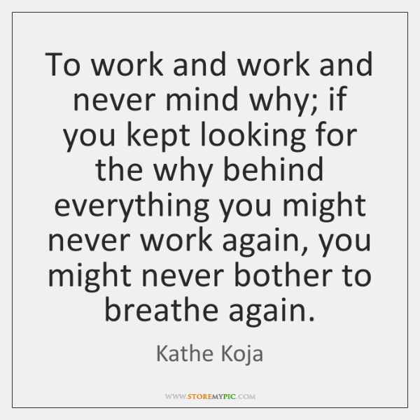 To work and work and never mind why; if you kept looking ...