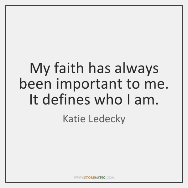 My faith has always been important to me. It defines who I ...