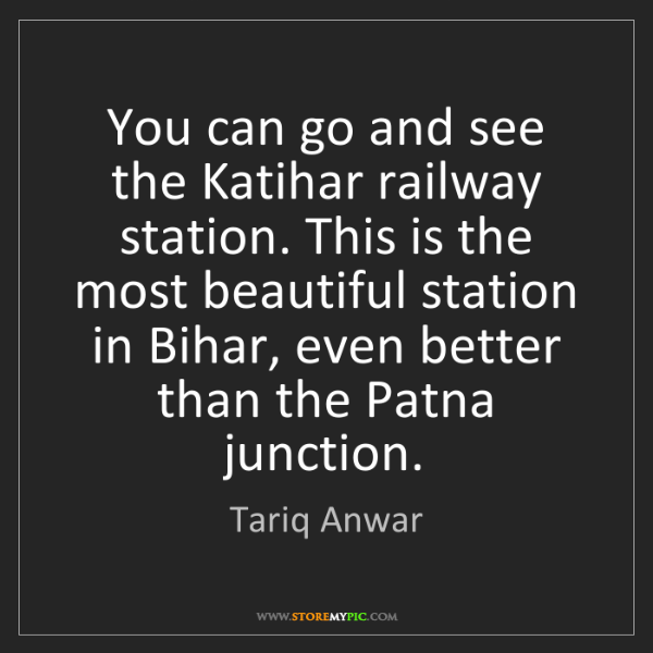 Tariq Anwar: You can go and see the Katihar railway station. This...