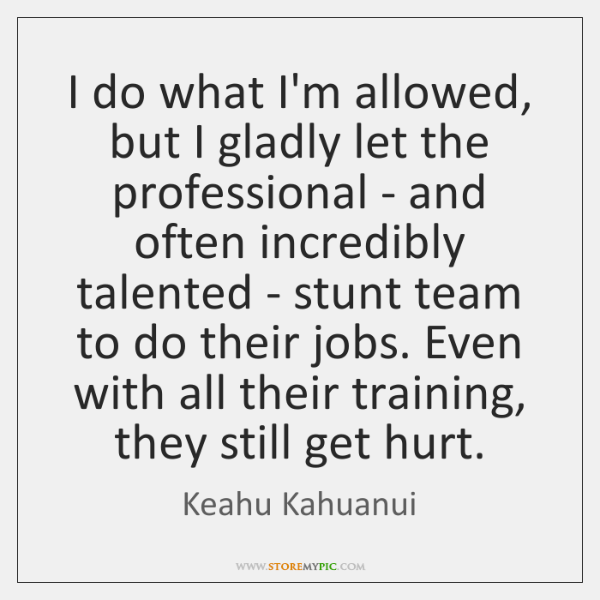 I do what I'm allowed, but I gladly let the professional - ...