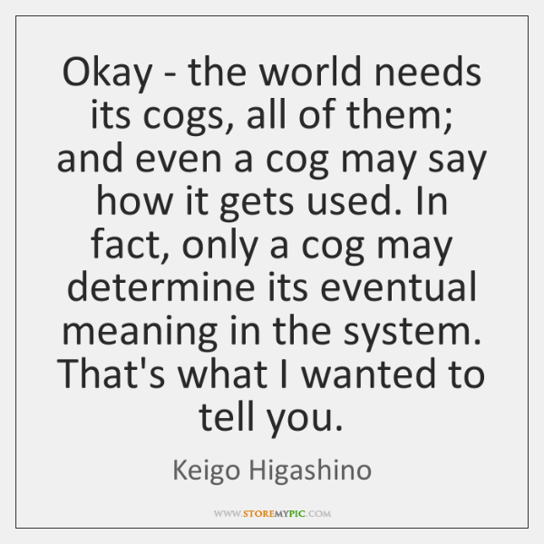 Okay - the world needs its cogs, all of them; and even ...