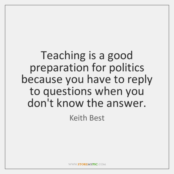 Teaching is a good preparation for politics because you have to reply ...