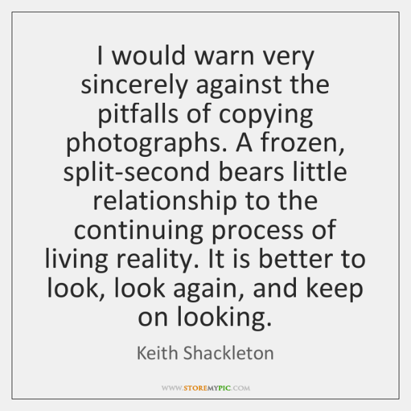I would warn very sincerely against the pitfalls of copying photographs. A ...