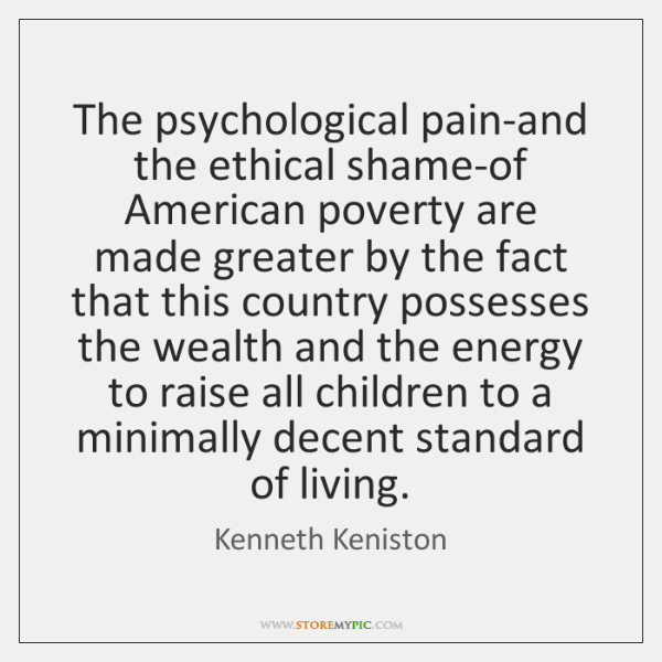 The psychological pain-and the ethical shame-of American poverty are made greater by ...