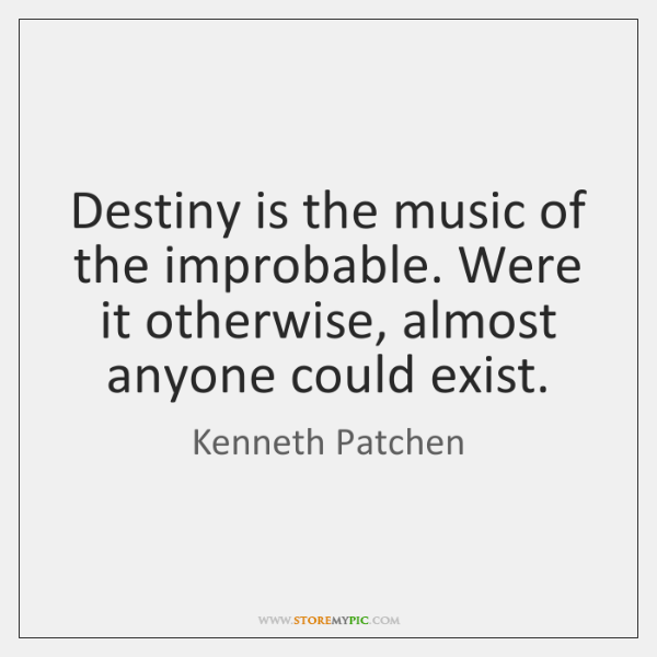 Destiny is the music of the improbable. Were it otherwise, almost anyone ...