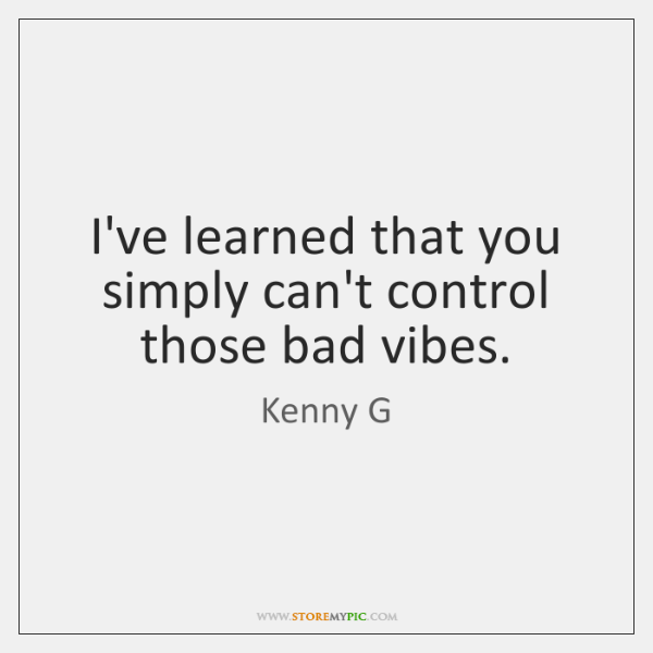 I've learned that you simply can't control those bad vibes.