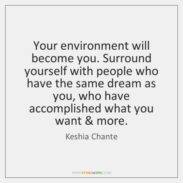Your Environment Will Become You Surround Yourself With People Who