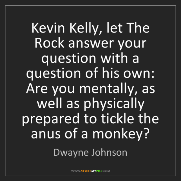 Dwayne Johnson: Kevin Kelly, let The Rock answer your question with a...