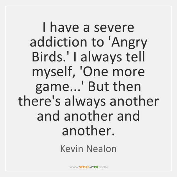 I have a severe addiction to 'Angry Birds.' I always tell ...