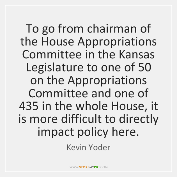 To go from chairman of the House Appropriations Committee in the Kansas ...