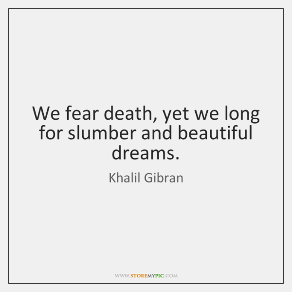 We fear death, yet we long for slumber and beautiful dreams.