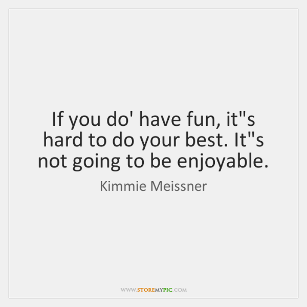 If you do' have fun, it's hard to do your best. It's ...