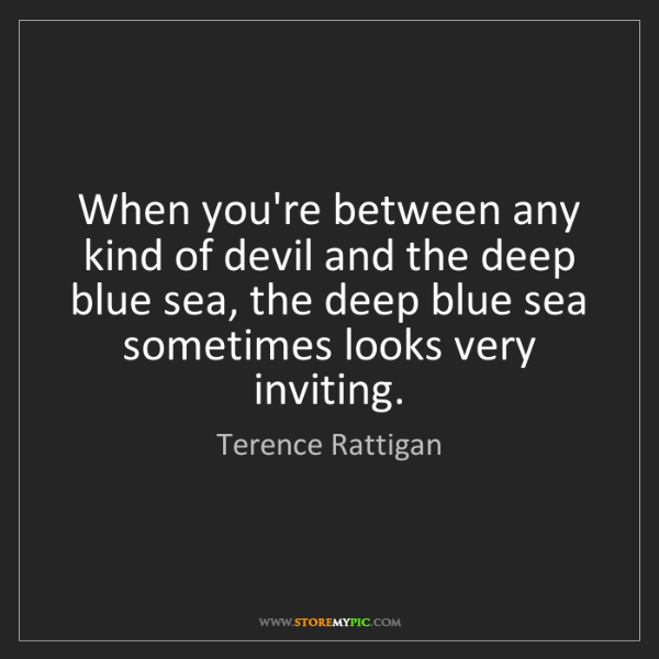 Terence Rattigan: When you're between any kind of devil and the deep blue...