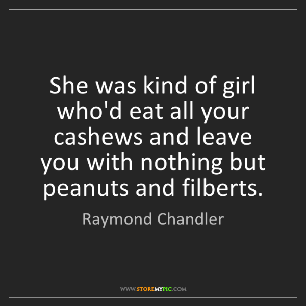 Raymond Chandler: She was kind of girl who'd eat all your cashews and leave...