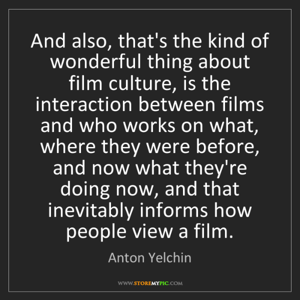 Anton Yelchin: And also, that's the kind of wonderful thing about film...
