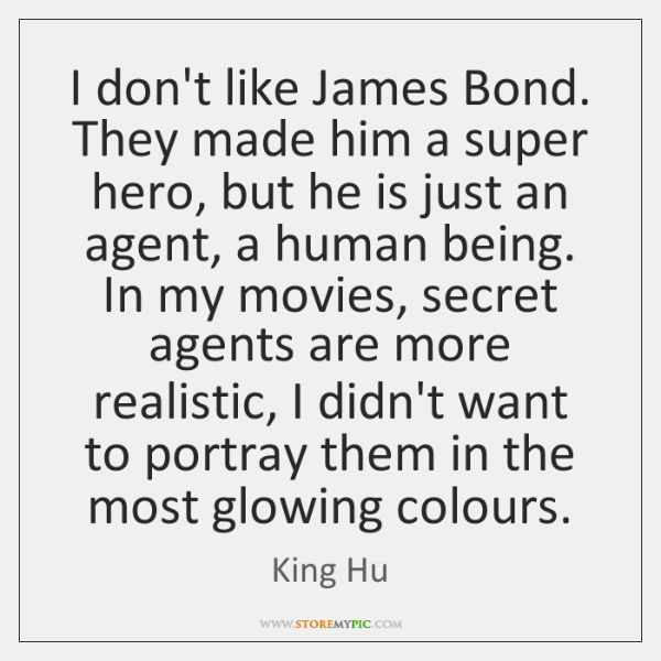I don't like James Bond. They made him a super hero, but ...