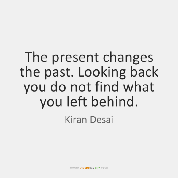 The Present Changes The Past Looking Back You Do Not Find What