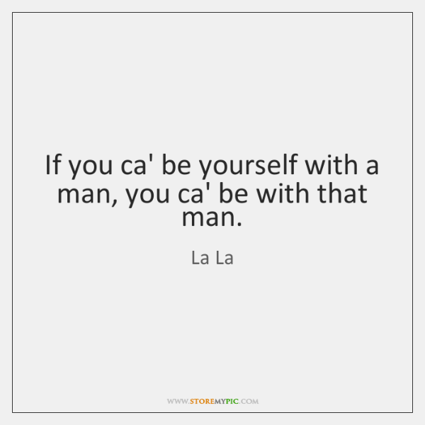 If you ca' be yourself with a man, you ca' be with ...