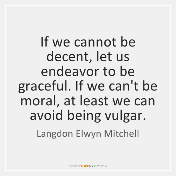 If we cannot be decent, let us endeavor to be graceful. If ...