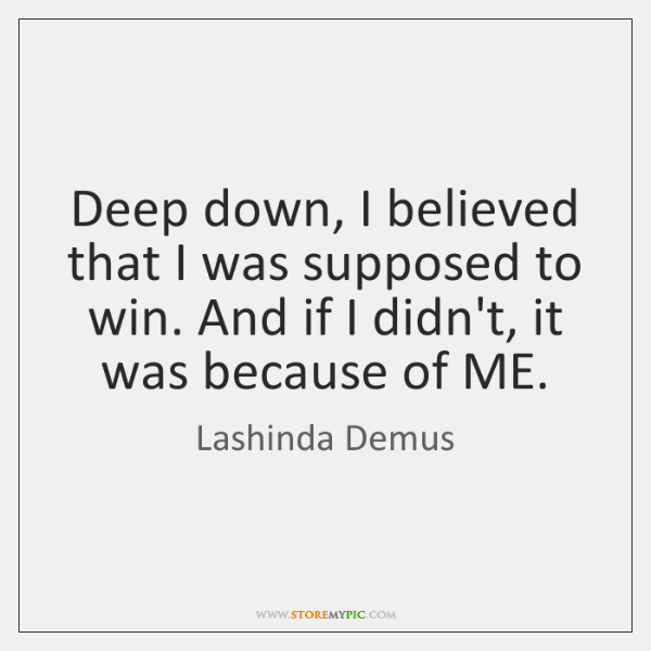 Deep down, I believed that I was supposed to win. And if ...