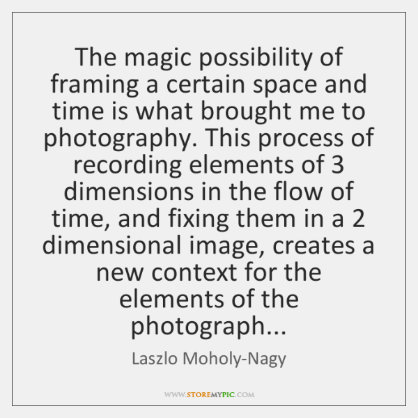 The magic possibility of framing a certain space and time is what ...