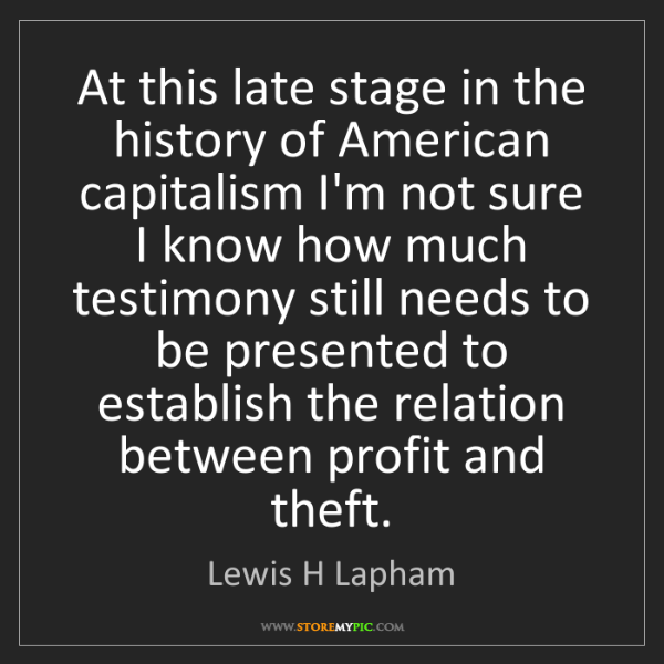 Lewis H Lapham: At this late stage in the history of American capitalism...
