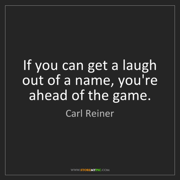 Carl Reiner: If you can get a laugh out of a name, you're ahead of...