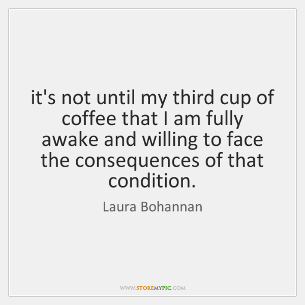 it's not until my third cup of coffee that I am fully ...