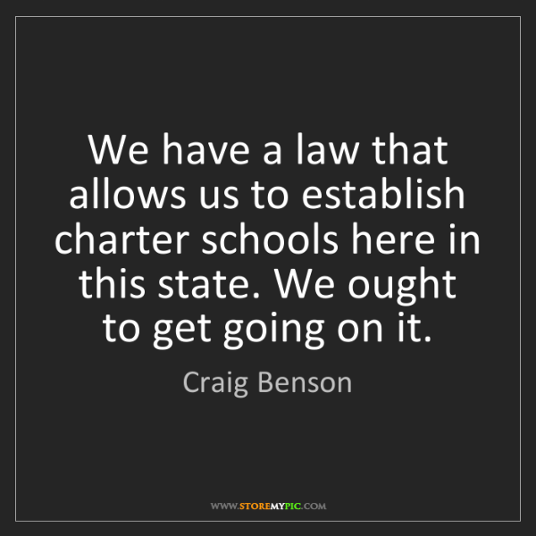 Craig Benson: We have a law that allows us to establish charter schools...