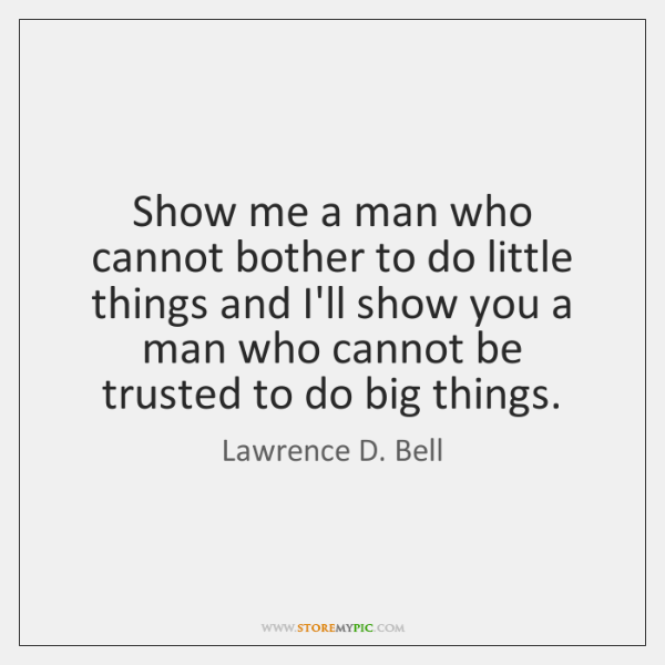 Show me a man who cannot bother to do little things and ...