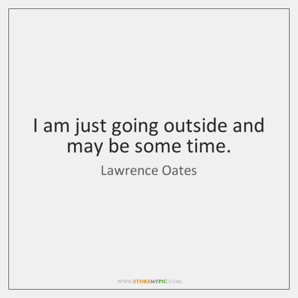 I am just going outside and may be some time.