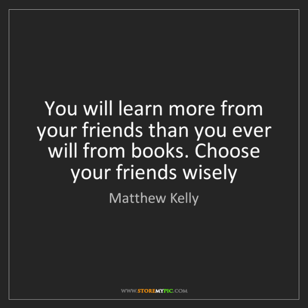 Matthew Kelly: You will learn more from your friends than you ever will...