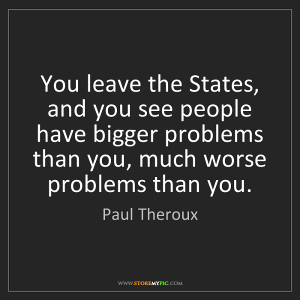 Paul Theroux: You leave the States, and you see people have bigger...