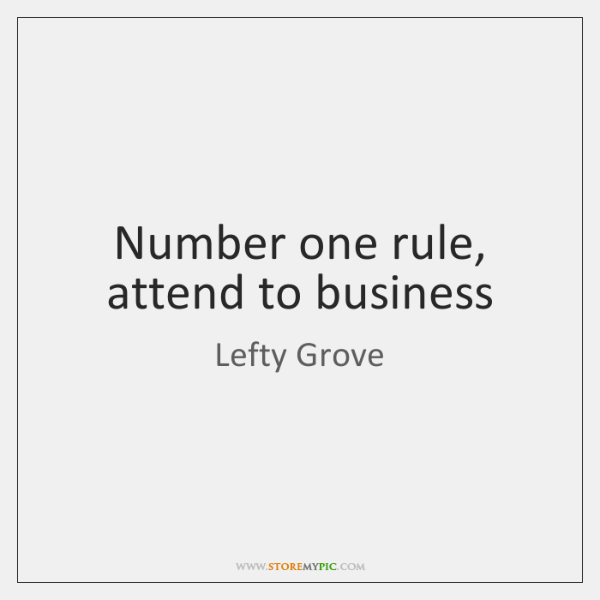 Number one rule, attend to business
