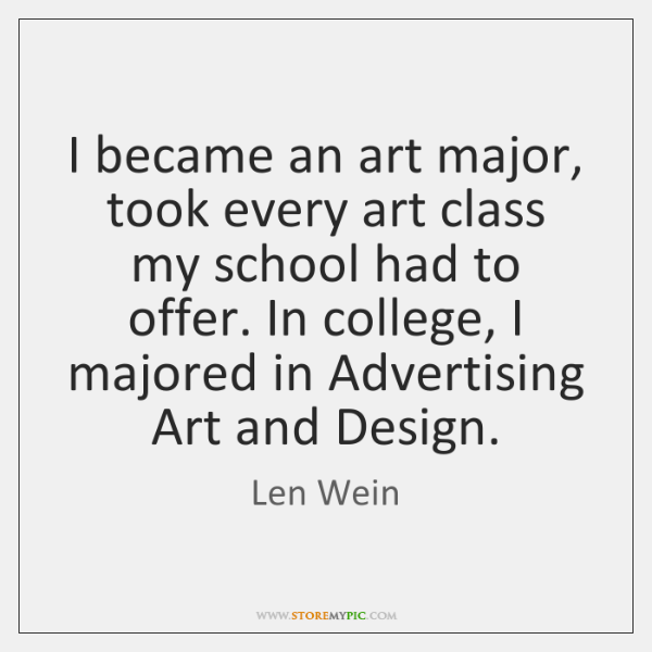 I became an art major, took every art class my school had ...
