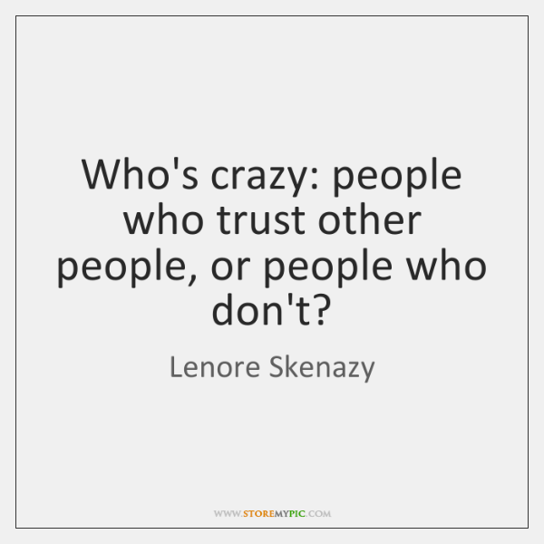 Who's crazy: people who trust other people, or people who don't?