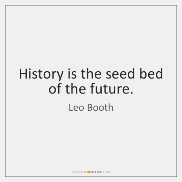 History is the seed bed of the future.