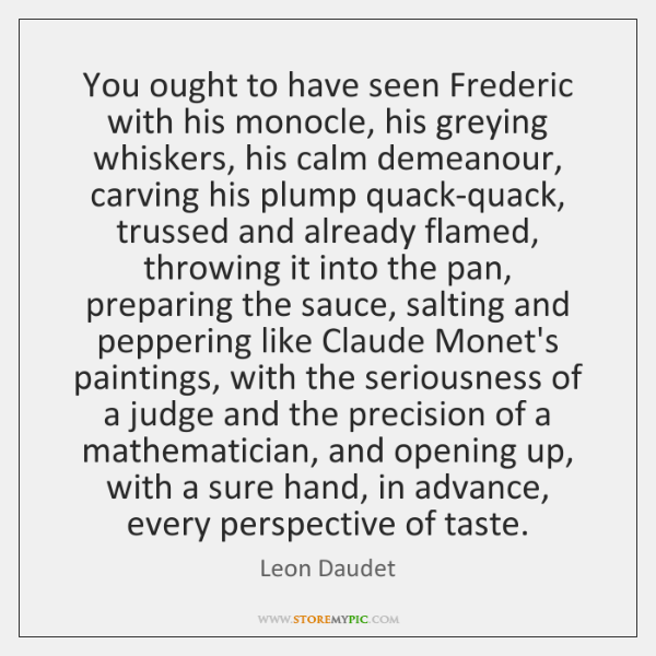 You ought to have seen Frederic with his monocle, his greying whiskers, ...