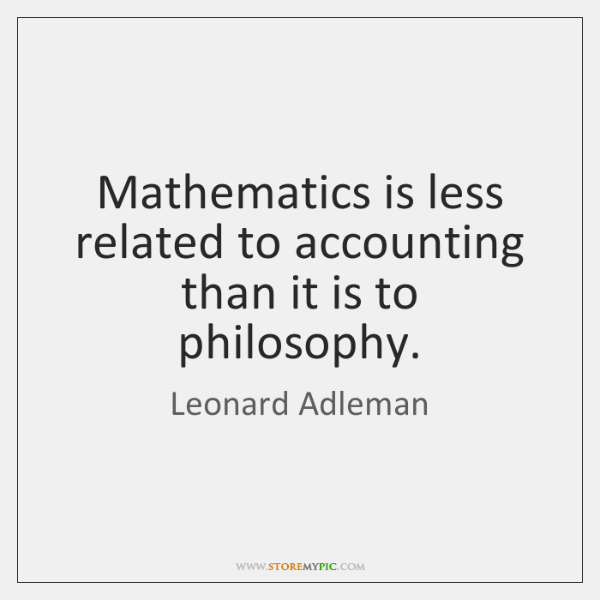 Mathematics is less related to accounting than it is to philosophy.