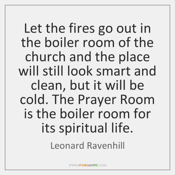Let the fires go out in the boiler room of the church ...