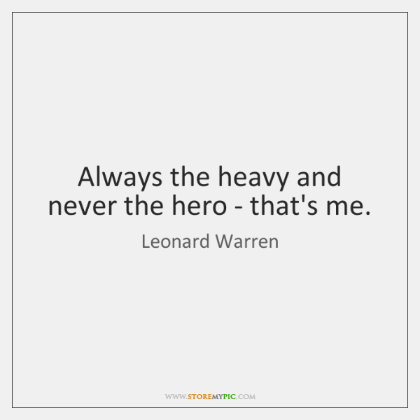 Always the heavy and never the hero - that's me.