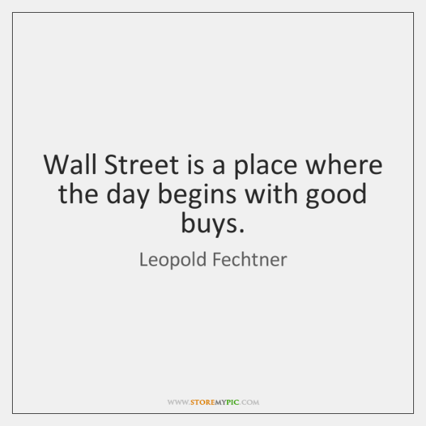 Wall Street is a place where the day begins with good buys.