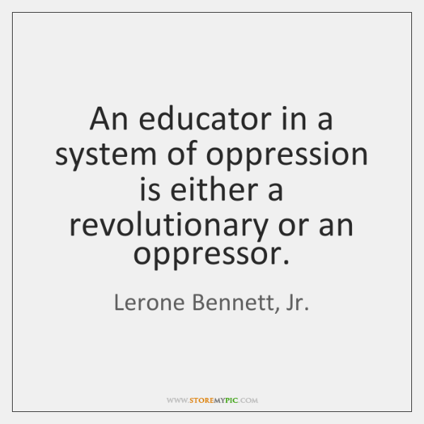 An educator in a system of oppression is either a revolutionary or ...
