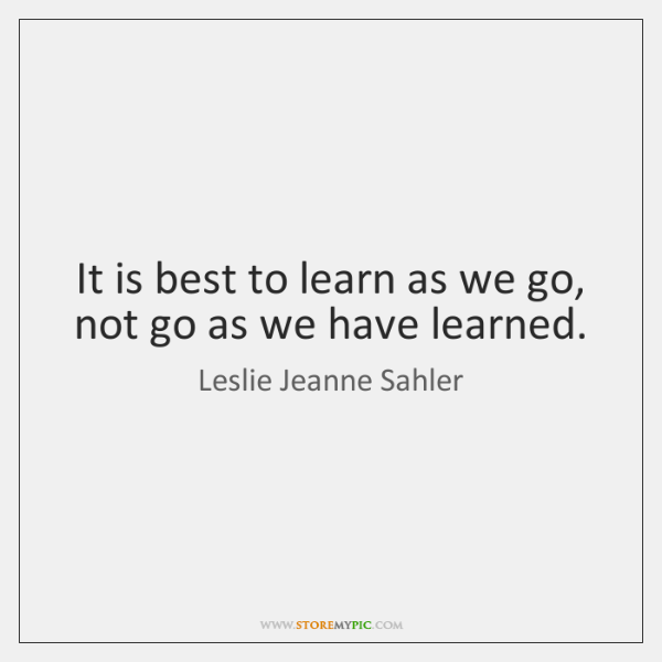 It is best to learn as we go, not go as we ...