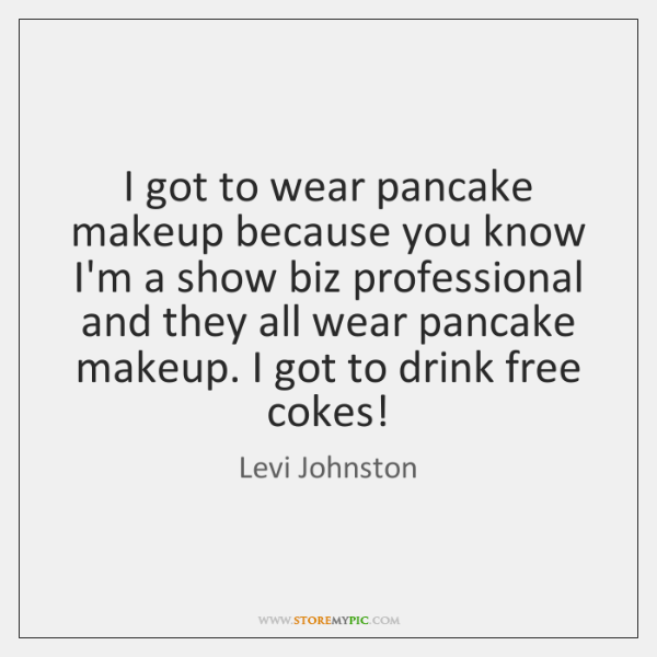 I got to wear pancake makeup because you know I'm a show ...