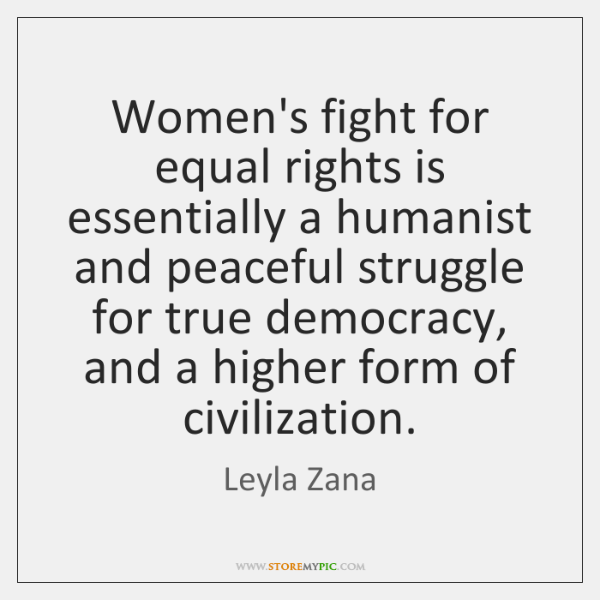 Women's fight for equal rights is essentially a humanist and peaceful struggle ...